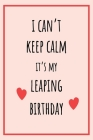 I can't Keep Calm It's my Leaping Birthday: Funny February 29th birthday gift for her, unique Valentine's Day gift Ideas For Girlfriend, Wife, Greetin Cover Image
