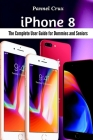 iPhone 8: The Complete User Guide for Dummies and Seniors Cover Image