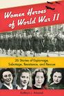 Women Heroes of World War II: 26 Stories of Espionage, Sabotage, Resistance, and Rescue Cover Image