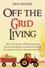 Off the Grid Living: How You Can Live Off the Land and Become Self-Sufficient through Homesteading and a Backyard Guide to Raised Bed Garde Cover Image