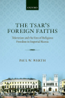 The Tsar's Foreign Faiths: Toleration and the Fate of Religious Freedom in Imperial Russia (Oxford Studies in Modern European History) Cover Image