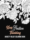 Keep Positive Thinking Anxiety Relief Coloring Book: A Coloring Book for Grown-Ups Providing Relaxation and Encouragement, Anti Stress Beginner-Friend Cover Image