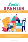 Learn Spanish for Beginners 2021: How to Learn and Speak from Scratch. Speak Spanish In 30 Days And Learn Everyday Phrases Cover Image
