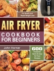 Air Fryer Cookbook for Beginners: 600 Foolproof, Quick & Easy Air Fryer Recipes for Health and Rapid Weight Loss Cover Image