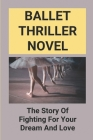 Ballet Thriller Novel: The Story Of Fighting For Your Dream And Love: Thriller Mystery Cover Image