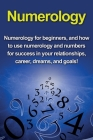Numerology: Numerology for beginners, and how to use numerology and numbers for success in your relationships, career, dreams, and Cover Image