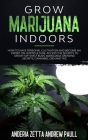 Grow Marijuana Indoors: How to Have Personal Cultivation and Become an Expert on Horticulture, Access the Secrets to Grow Top-Shelf Buds, Mari Cover Image