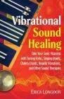Vibrational Sound Healing: Take Your Sonic Vitamins with Tuning Forks, Singing Bowls, Chakra Chants, Angelic Vibrations, and Other Sound Therapies Cover Image