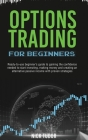Options Trading for Beginners: Ready-to-use beginner's guide to gaining the confidence needed to start investing, making money and creating an altern Cover Image
