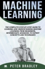 Machine Learning: A Comprehensive, Step-By-Step Guide To Learning And Understanding Machine Learning From Beginners, Intermediate, Advan Cover Image