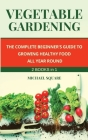Vegetable Gardening: The Complete Beginner's Guide to Growing Healthy Food All Year Round. Raised Bed Gardening and Hydroponics. Cover Image