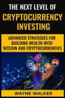 The Next Level Of Cryptocurrency Investing: Advanced Strategies For Building Wealth With Bitcoin And Cryptocurrencies Cover Image