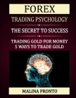 Forex Trading Psychology: The Secret To Success: Trading Gold For Money: 5 Ways To Trade Gold Cover Image