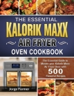 The Essential Kalorik Maxx Air Fryer Oven Cookbook: The Essential Guide to Master your Kalorik Maxx Air Fryer Oven with 500 Flavorful Recipes Cover Image