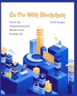 Go Pro With Blockchain: How to Use Cryptocurrency and Bitcoin in Your Everyday Life Cover Image