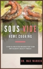 Sous Vide Home Cooking: Over 50 Selected Recipes For Your Restaurant-Quality Meals Cover Image