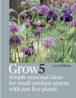 Grow 5: Simple seasonal recipes for small outdoor spaces with just five plants Cover Image
