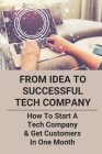 From Idea To Successful Tech Company: How To Start A Tech Company & Get Customers In One Month: Tech Business Ideas Cover Image