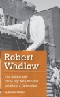 Robert Wadlow: The Unique Life of the Boy Who Became the World's Tallest Man Cover Image