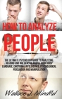 How to Analyze People: The Ultimate Psychology Guide to Analyzing, Reading and Influencing People Using Body Language, Emotional Intelligence Cover Image