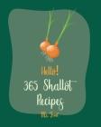 Hello! 365 Shallot Recipes: Best Shallot Cookbook Ever For Beginners [Chicken Breast Recipes, Chicken Marinade Recipes, Pork Chop Recipes, Pork Lo Cover Image