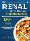 The Renal Slow Cooker Cookbook: 120+ Quick and Easy Recipes with Low Sodium, Phosphorus, and Potassium to Avoid Dialysis. Cover Image