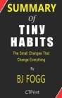 Summary of Tiny Habits The Small Changes That Change Everything By BJ Fogg Cover Image