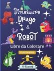 Dinosauro Draghi e Robot Libro da Colorare per Bambini dai 4 agli 8 anni: Incredibile libro da colorare per bambini di 4-8 anni con bellissimi disegni Cover Image