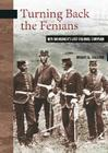 Turning Back the Fenians: New Brunswick's Last Colonial Campaign (New Brunswick Military Heritage #8) Cover Image