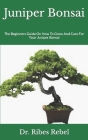Juniper Bonsai: The Beginners Guide On How To Grow And Care For Your Juniper Bonsai Cover Image