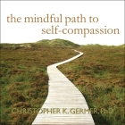 The Mindful Path to Self-Compassion Lib/E: Freeing Yourself from Destructive Thoughts and Emotions Cover Image