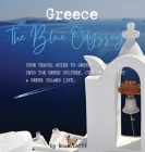 Greece: The Blue Odyssey. Your Travel Guide to Greece. Journey into the Greek Culture, Cuisine, History and Greek Island Life. Cover Image