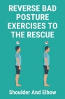 Reverse Bad Posture Exercises To The Rescue: Shoulder And Elbow: Shoulder And Arm Pain Treatment Cover Image