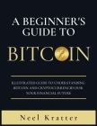 A Beginner's Guide To Bitcoin: Illustrated Guide to Understanding Bitcoin and Cryptocurrencies for Your Financial Future Cover Image