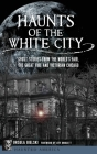 Haunts of the White City: Ghost Stories from the World's Fair, the Great Fire and Victorian Chicago Cover Image