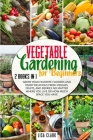 Vegetable Gardening For Beginners.: 2 Books in 1: Grow Your Favorite Flowers and Enjoy Delicious Fresh Veggies, Fruits, and Berries No Matter Where Yo Cover Image