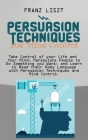 Persuasion Techniques and Mind Control Take: Take Control of your Life and Your Mind, Manipulate People to Do Something you Want, and Learn to Read th Cover Image