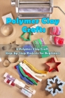 Polymer Clay Craft: 6 Polymer Clay Craft Step-by-Step Projects for Beginners: Polymer Clay Craft Cover Image