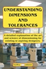 Understanding Dimensions and Tolerances: A Guide to dimensioning technical drawings for aspiring and existing designers to have a greater understandin Cover Image