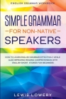 English Grammar Workbook: SIMPLE GRAMMAR FOR NON-NATIVE SPEAKERS - How to Learn English Grammar Effectively While Also Improving Reading Compreh Cover Image