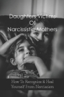 Daughters Victims Of Narcissistic Mothers: How To Recognize & Heal Yourself From Narcissism: Narcissistic Mothers How To Handle A Narcissistic Parent Cover Image