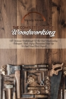 The Complete Book Of Woodworking: All-Inclusive Walkthrough of the Best Woodworking Techniques, Tools, Safety Precautions and Tips to Start Your First Cover Image
