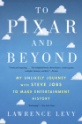 To Pixar and Beyond: My Unlikely Journey with Steve Jobs to Make Entertainment History Cover Image