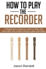 How to Play the Recorder: A Beginner's Guide to Learn to Play the Recorder with Follow Along Audio Examples Cover Image