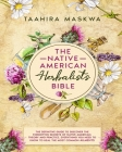 The Native American Herbalist's Bible: 3 in 1. The Perfect Guide to Discover All the Secrets of the Native American. Theory and Practice. Everything y Cover Image