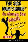The Sick Mom's Guide to Having Fun Again: If I Can Do It, You Can Too! Cover Image