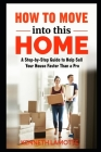 How To Move into this Home: A Step-by-Step Guide to Help Sell Your House Faster Than a Pro Cover Image