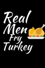 Real Men Fry Turkey: Thanksgiving Notebook for Dads - For Fathers Who Want To Practice Being Thankful and Grateful Everyday Cover Image