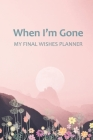 When I'm Gone: Your Final Wishes and Everything Your Loved Ones Need to Know After You're Gone Cover Image