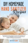 DIY Homemade Hand Sanitizer Recipes: A Step By Step Guide To Make Your Natural Hand Sanitizer for A Germ-Free Home, 50 Simply Anti-Bacterial And Disin Cover Image